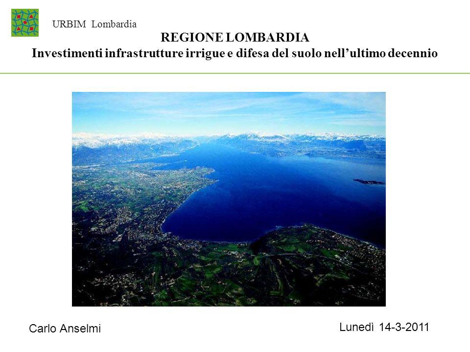 REGIONE LOMBARDIA Investimenti infrastrutture irrigue e difesa del suolo nellultimo decennio Carlo Anselmi URBIM Lombardia Lunedì 14-3-2011