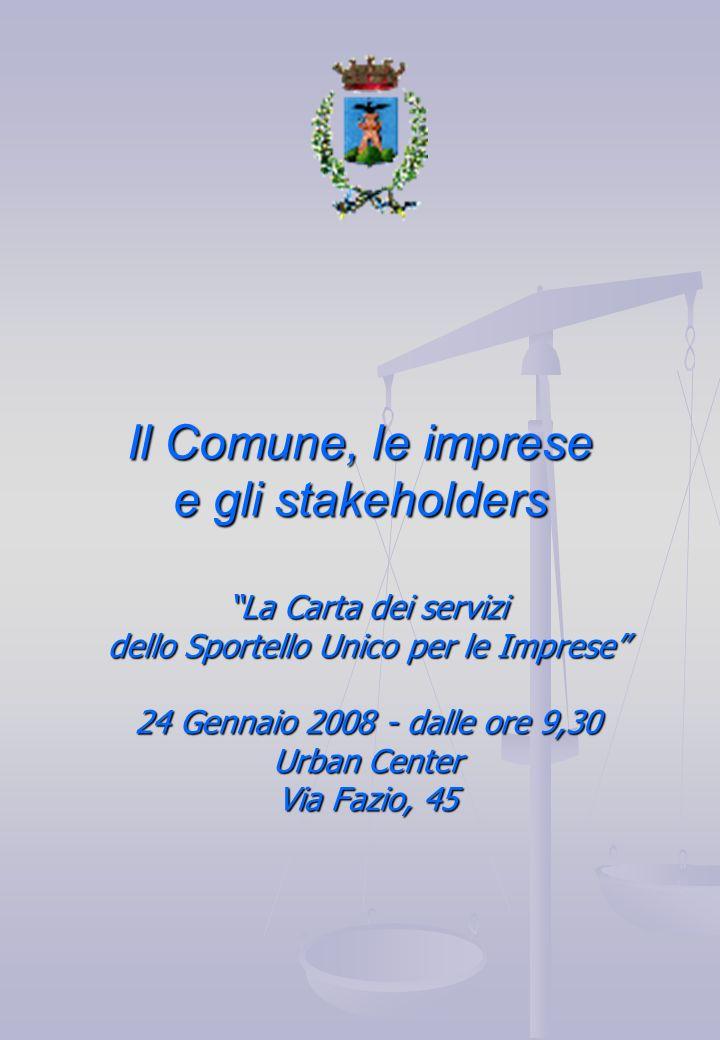 Il Comune, le imprese e gli stakeholders La Carta dei servizi dello Sportello Unico per le Imprese 24 Gennaio 2008 - dalle ore 9,30 Urban Center Via Fazio, 45
