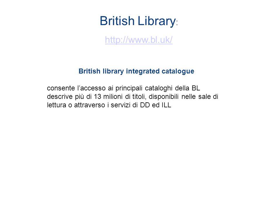 British Library : http://www.bl.uk/ British library integrated catalogue consente laccesso ai principali cataloghi della BL descrive più di 13 milioni di titoli, disponibili nelle sale di lettura o attraverso i servizi di DD ed ILL