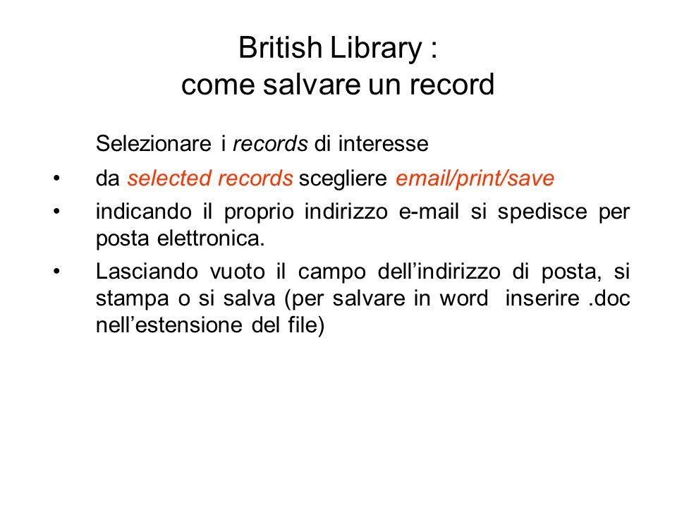 British Library : come salvare un record Selezionare i records di interesse da selected records scegliere email/print/save indicando il proprio indirizzo e-mail si spedisce per posta elettronica.