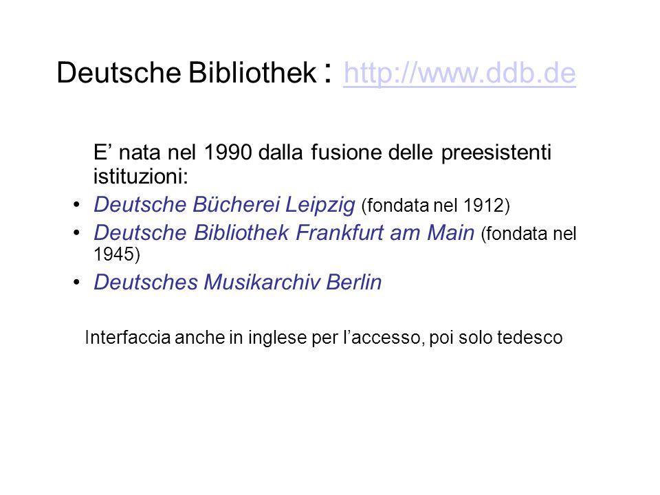 Deutsche Bibliothek : http://www.ddb.de http://www.ddb.de E nata nel 1990 dalla fusione delle preesistenti istituzioni: Deutsche Bücherei Leipzig (fondata nel 1912) Deutsche Bibliothek Frankfurt am Main (fondata nel 1945) Deutsches Musikarchiv Berlin Interfaccia anche in inglese per laccesso, poi solo tedesco
