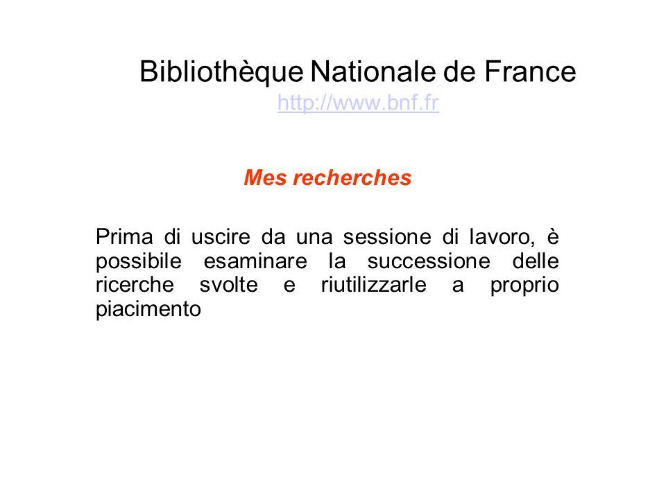 Bibliothèque Nationale de France http://www.bnf.fr http://www.bnf.fr Mes recherches Prima di uscire da una sessione di lavoro, è possibile esaminare la successione delle ricerche svolte e riutilizzarle a proprio piacimento