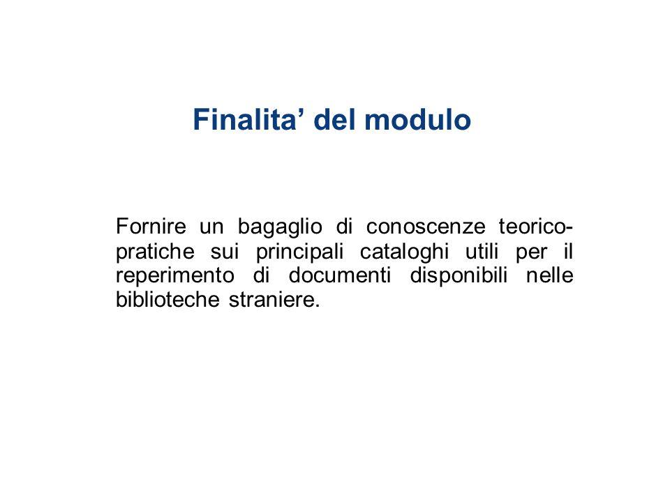 Finalita del modulo Fornire un bagaglio di conoscenze teorico- pratiche sui principali cataloghi utili per il reperimento di documenti disponibili nelle biblioteche straniere.