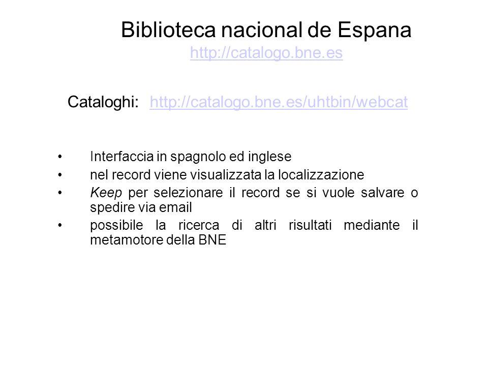 Biblioteca nacional de Espana http://catalogo.bne.es http://catalogo.bne.es Cataloghi: http://catalogo.bne.es/uhtbin/webcathttp://catalogo.bne.es/uhtbin/webcat Interfaccia in spagnolo ed inglese nel record viene visualizzata la localizzazione Keep per selezionare il record se si vuole salvare o spedire via email possibile la ricerca di altri risultati mediante il metamotore della BNE