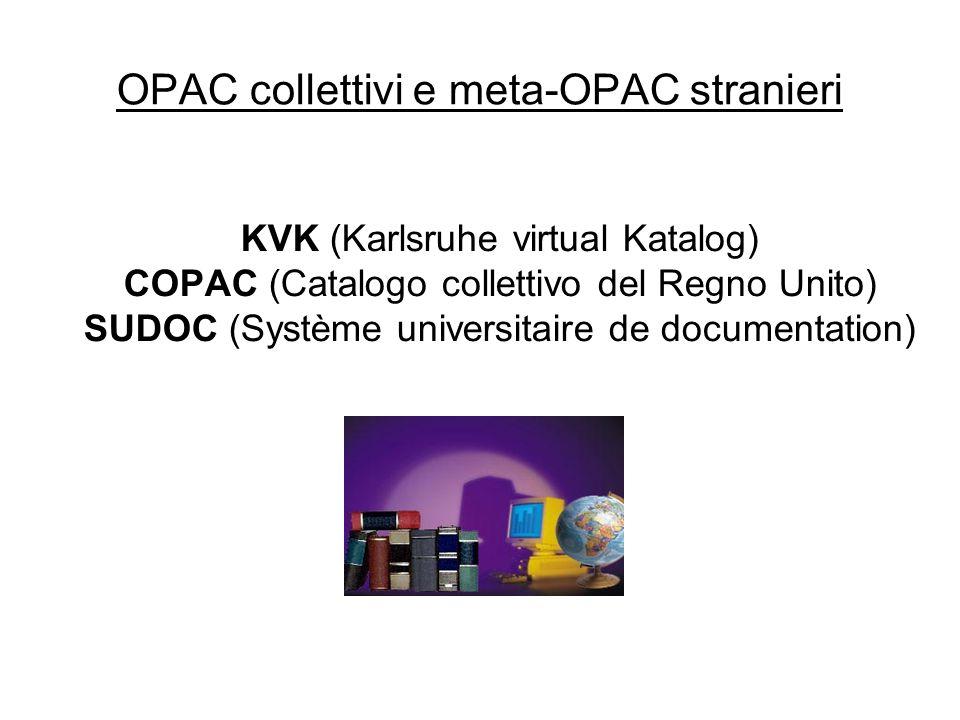 OPAC collettivi e meta-OPAC stranieri KVK (Karlsruhe virtual Katalog) COPAC (Catalogo collettivo del Regno Unito) SUDOC (Système universitaire de documentation)