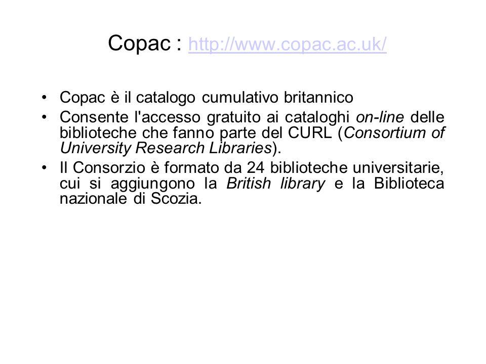 Copac : http://www.copac.ac.uk/ http://www.copac.ac.uk/ Copac è il catalogo cumulativo britannico Consente l accesso gratuito ai cataloghi on-line delle biblioteche che fanno parte del CURL (Consortium of University Research Libraries).