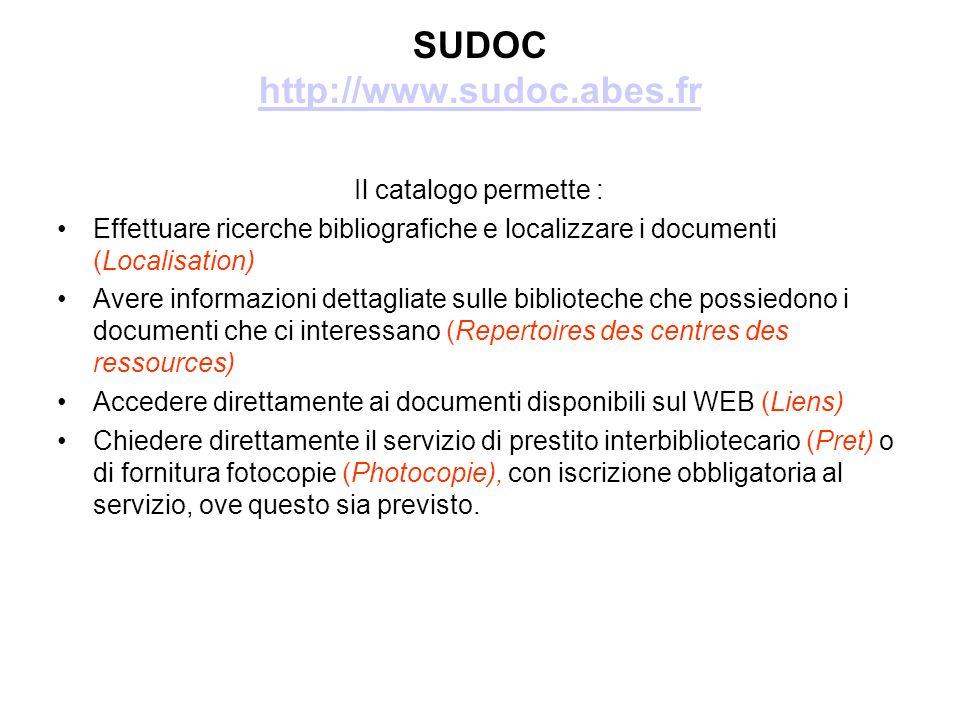 SUDOC http://www.sudoc.abes.fr http://www.sudoc.abes.fr Il catalogo permette : Effettuare ricerche bibliografiche e localizzare i documenti (Localisation) Avere informazioni dettagliate sulle biblioteche che possiedono i documenti che ci interessano (Repertoires des centres des ressources) Accedere direttamente ai documenti disponibili sul WEB (Liens) Chiedere direttamente il servizio di prestito interbibliotecario (Pret) o di fornitura fotocopie (Photocopie), con iscrizione obbligatoria al servizio, ove questo sia previsto.