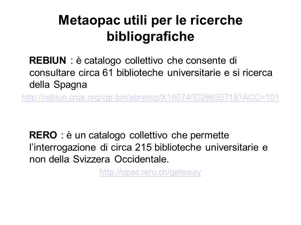 Metaopac utili per le ricerche bibliografiche REBIUN : è catalogo collettivo che consente di consultare circa 61 biblioteche universitarie e si ricerca della Spagna http://rebiun.crue.org/cgi-bin/abnetop/X16074/ID28635719 ACC=101 RERO : è un catalogo collettivo che permette linterrogazione di circa 215 biblioteche universitarie e non della Svizzera Occidentale.