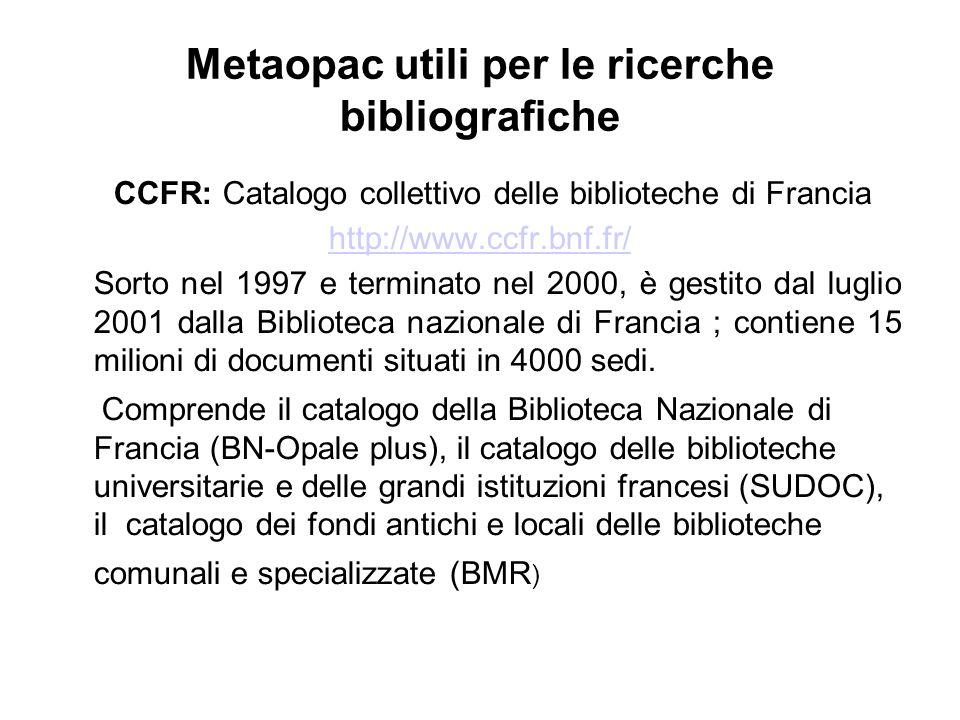 Metaopac utili per le ricerche bibliografiche CCFR: Catalogo collettivo delle biblioteche di Francia http://www.ccfr.bnf.fr/ Sorto nel 1997 e terminato nel 2000, è gestito dal luglio 2001 dalla Biblioteca nazionale di Francia ; contiene 15 milioni di documenti situati in 4000 sedi.