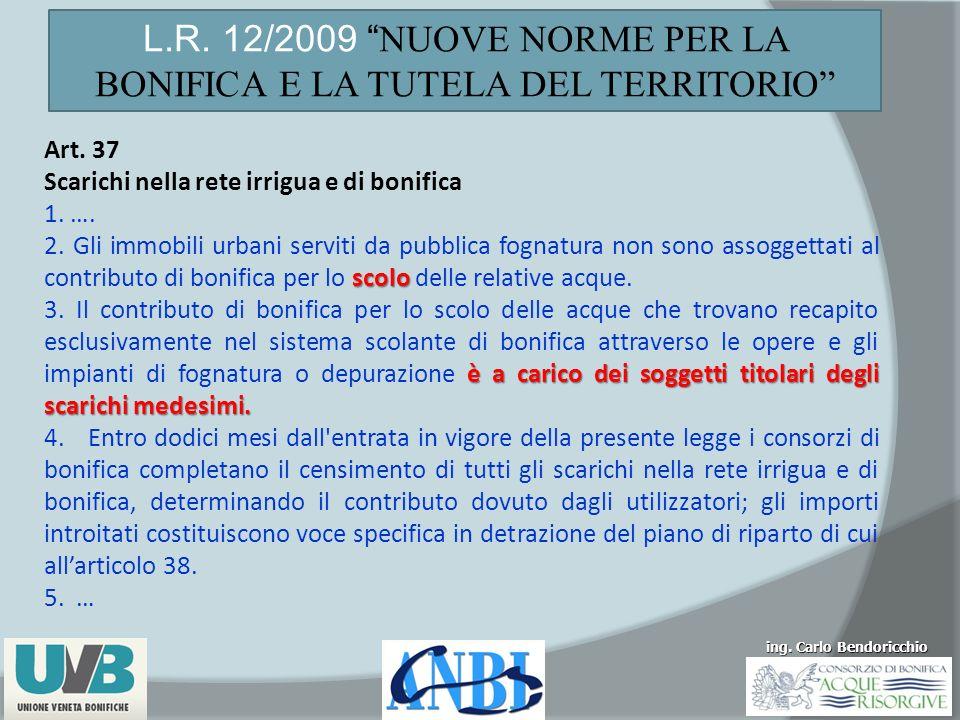 ing. Carlo Bendoricchio L.R. 12/2009 NUOVE NORME PER LA BONIFICA E LA TUTELA DEL TERRITORIO Art. 37 Scarichi nella rete irrigua e di bonifica 1. …. sc