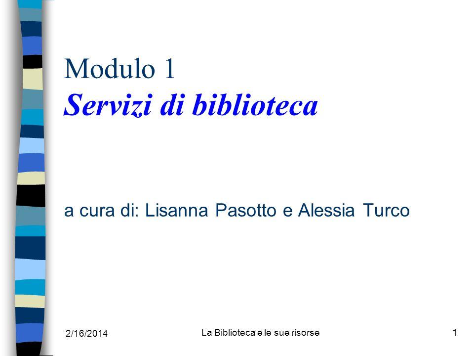 2/16/2014 La Biblioteca e le sue risorse1 Modulo 1 Servizi di biblioteca a cura di: Lisanna Pasotto e Alessia Turco