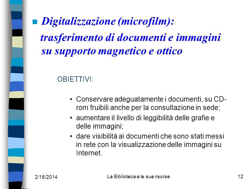 2/16/2014 La Biblioteca e le sue risorse12 n Digitalizzazione (microfilm): trasferimento di documenti e immagini su supporto magnetico e ottico OBIETT