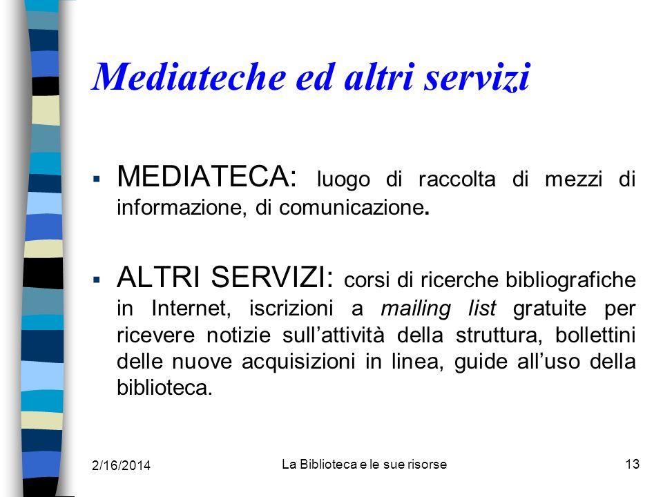 2/16/2014 La Biblioteca e le sue risorse13 Mediateche ed altri servizi MEDIATECA: luogo di raccolta di mezzi di informazione, di comunicazione. ALTRI