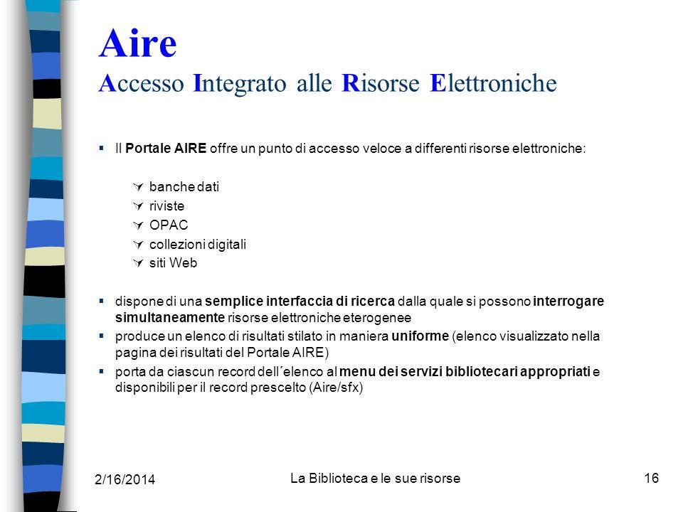 2/16/2014 La Biblioteca e le sue risorse16 Aire Accesso Integrato alle Risorse Elettroniche Il Portale AIRE offre un punto di accesso veloce a differe