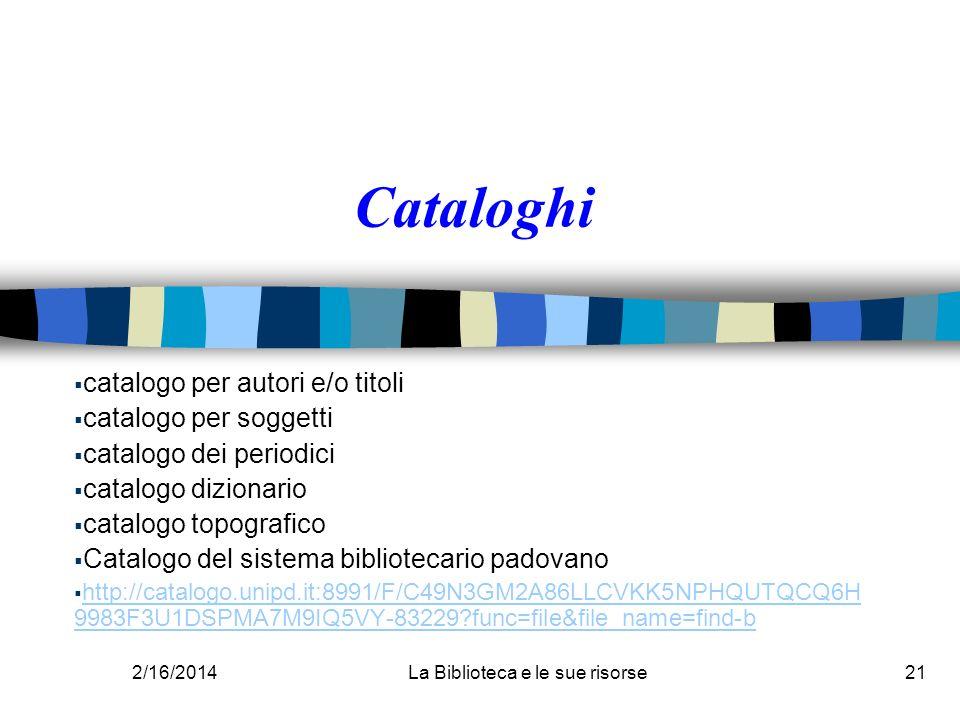2/16/2014La Biblioteca e le sue risorse21 Cataloghi catalogo per autori e/o titoli catalogo per soggetti catalogo dei periodici catalogo dizionario ca
