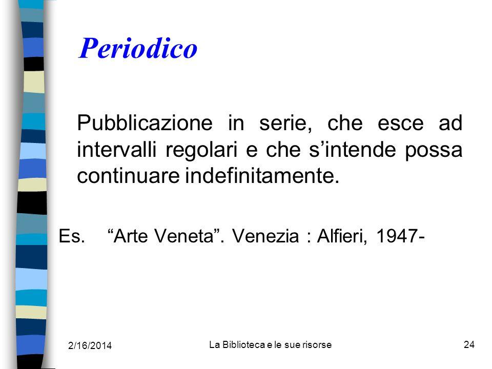 2/16/2014 La Biblioteca e le sue risorse24 Periodico Pubblicazione in serie, che esce ad intervalli regolari e che sintende possa continuare indefinit