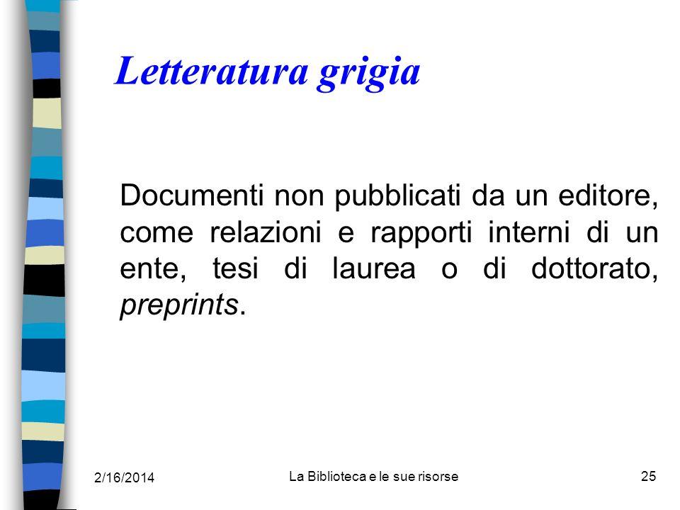 2/16/2014 La Biblioteca e le sue risorse25 Letteratura grigia Documenti non pubblicati da un editore, come relazioni e rapporti interni di un ente, te