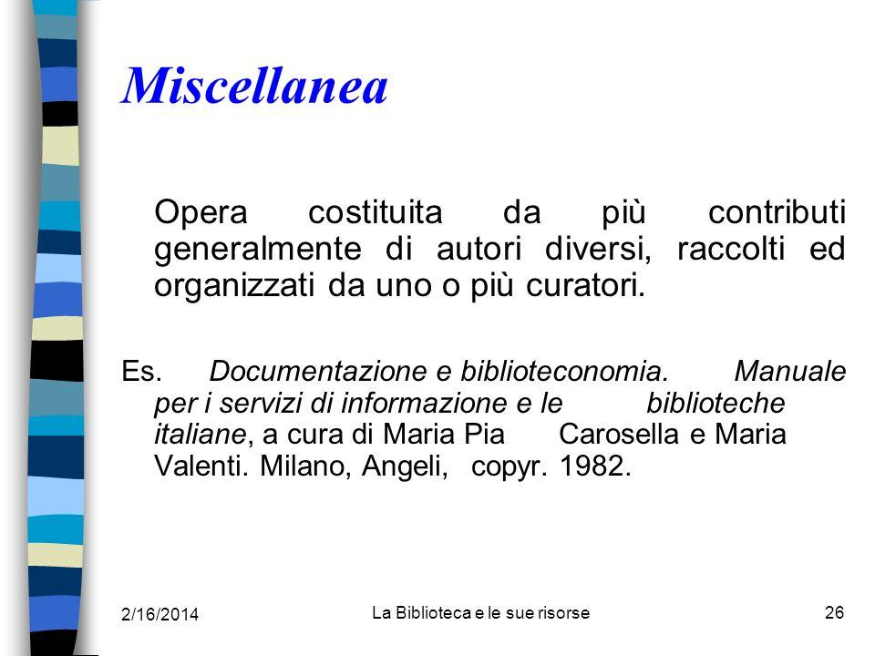2/16/2014 La Biblioteca e le sue risorse26 Miscellanea Opera costituita da più contributi generalmente di autori diversi, raccolti ed organizzati da u