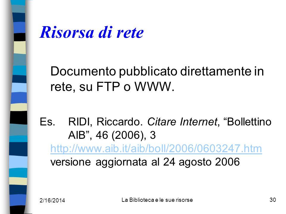 2/16/2014 La Biblioteca e le sue risorse30 Risorsa di rete Documento pubblicato direttamente in rete, su FTP o WWW. Es.RIDI, Riccardo. Citare Internet