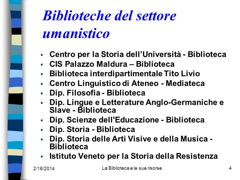 2/16/2014 La Biblioteca e le sue risorse4 Biblioteche del settore umanistico Centro per la Storia dellUniversità - Biblioteca CIS Palazzo Maldura – Bi