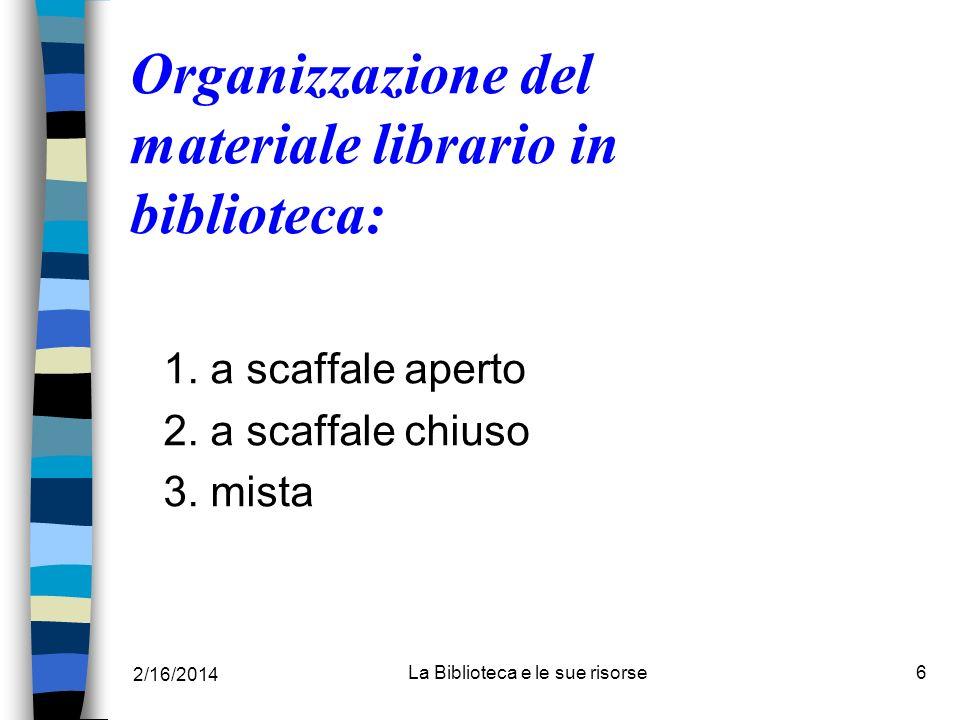 2/16/2014 La Biblioteca e le sue risorse6 Organizzazione del materiale librario in biblioteca: 1. a scaffale aperto 2. a scaffale chiuso 3. mista