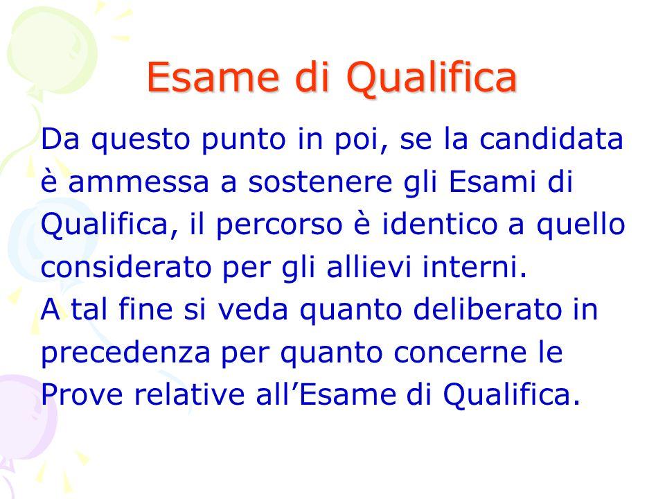 Esame di Qualifica Da questo punto in poi, se la candidata è ammessa a sostenere gli Esami di Qualifica, il percorso è identico a quello considerato per gli allievi interni.