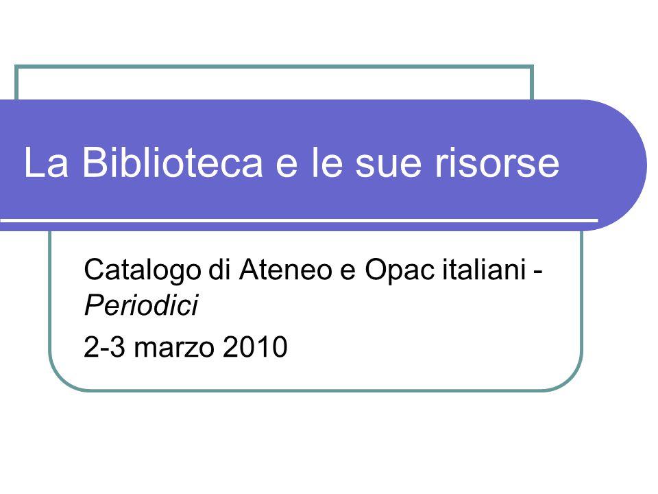 La Biblioteca e le sue risorse Catalogo di Ateneo e Opac italiani - Periodici 2-3 marzo 2010