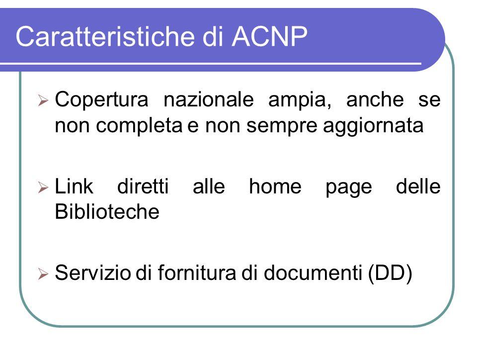 Caratteristiche di ACNP Copertura nazionale ampia, anche se non completa e non sempre aggiornata Link diretti alle home page delle Biblioteche Servizio di fornitura di documenti (DD)