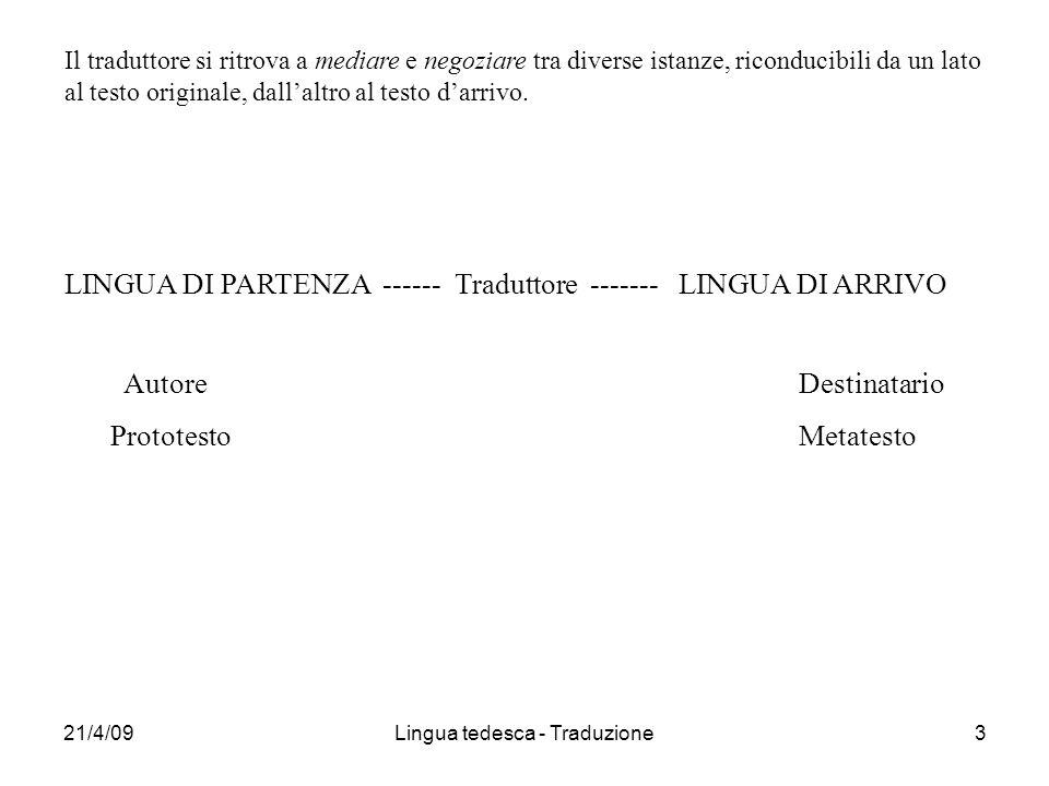 21/4/09Lingua tedesca - Traduzione3 Il traduttore si ritrova a mediare e negoziare tra diverse istanze, riconducibili da un lato al testo originale, dallaltro al testo darrivo.