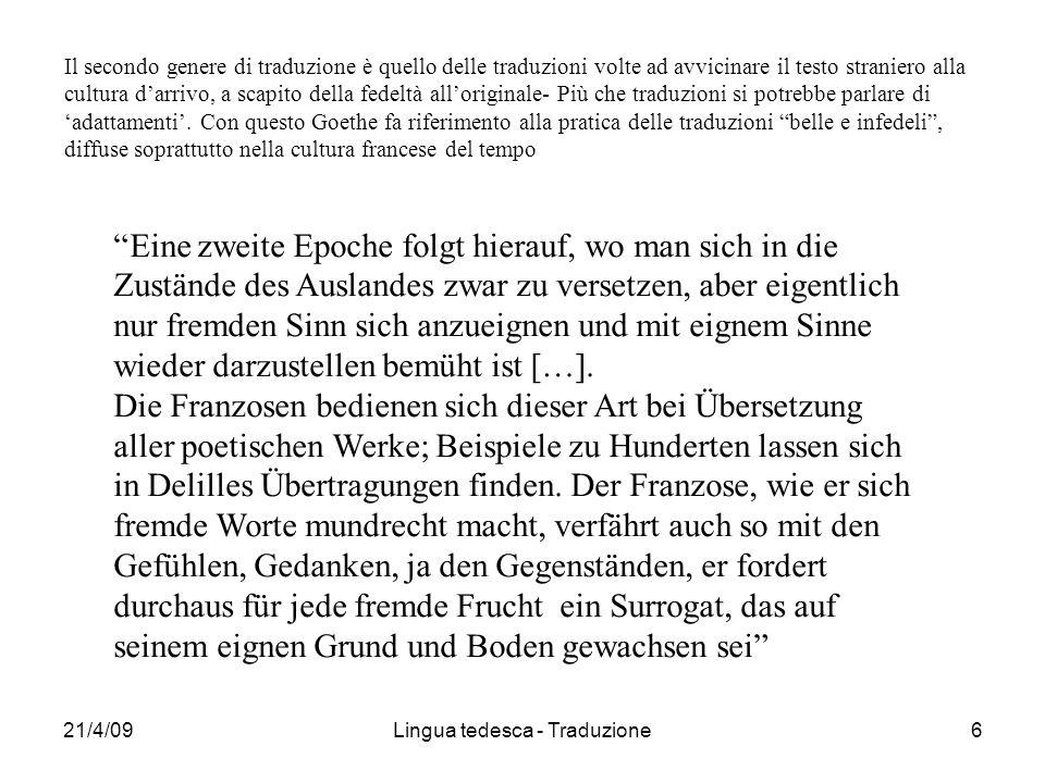 21/4/09Lingua tedesca - Traduzione6 Il secondo genere di traduzione è quello delle traduzioni volte ad avvicinare il testo straniero alla cultura darrivo, a scapito della fedeltà alloriginale- Più che traduzioni si potrebbe parlare di adattamenti.