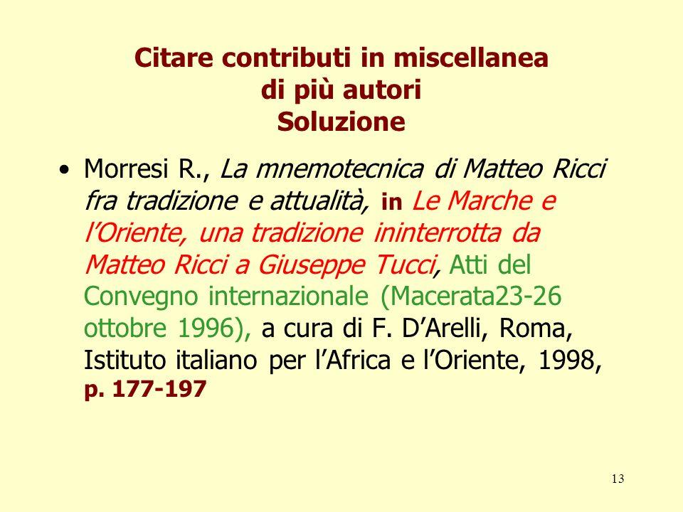13 Citare contributi in miscellanea di più autori Soluzione Morresi R., La mnemotecnica di Matteo Ricci fra tradizione e attualità, in Le Marche e lOr