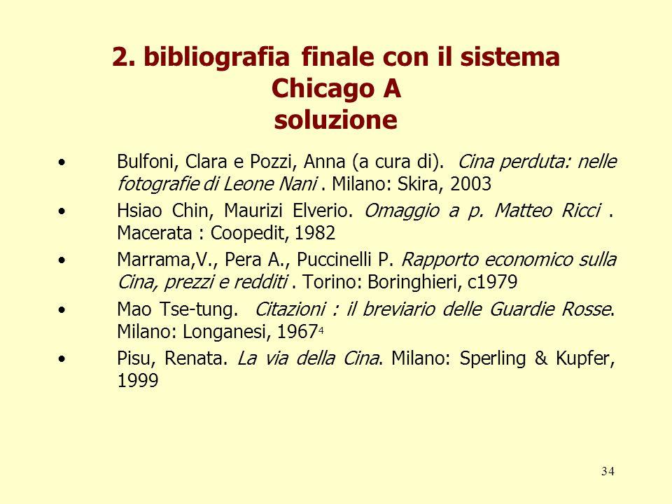 34 2. bibliografia finale con il sistema Chicago A soluzione Bulfoni, Clara e Pozzi, Anna (a cura di). Cina perduta: nelle fotografie di Leone Nani. M