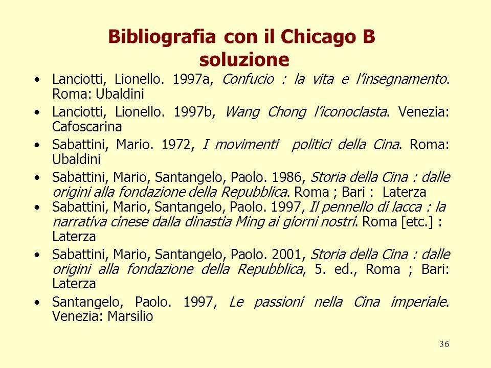 36 Bibliografia con il Chicago B soluzione Lanciotti, Lionello. 1997a, Confucio : la vita e linsegnamento. Roma: Ubaldini Lanciotti, Lionello. 1997b,
