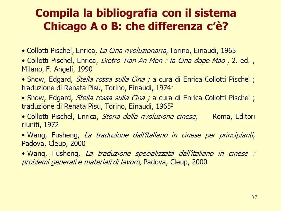 37 Compila la bibliografia con il sistema Chicago A o B: che differenza cè? Collotti Pischel, Enrica, La Cina rivoluzionaria, Torino, Einaudi, 1965 Co
