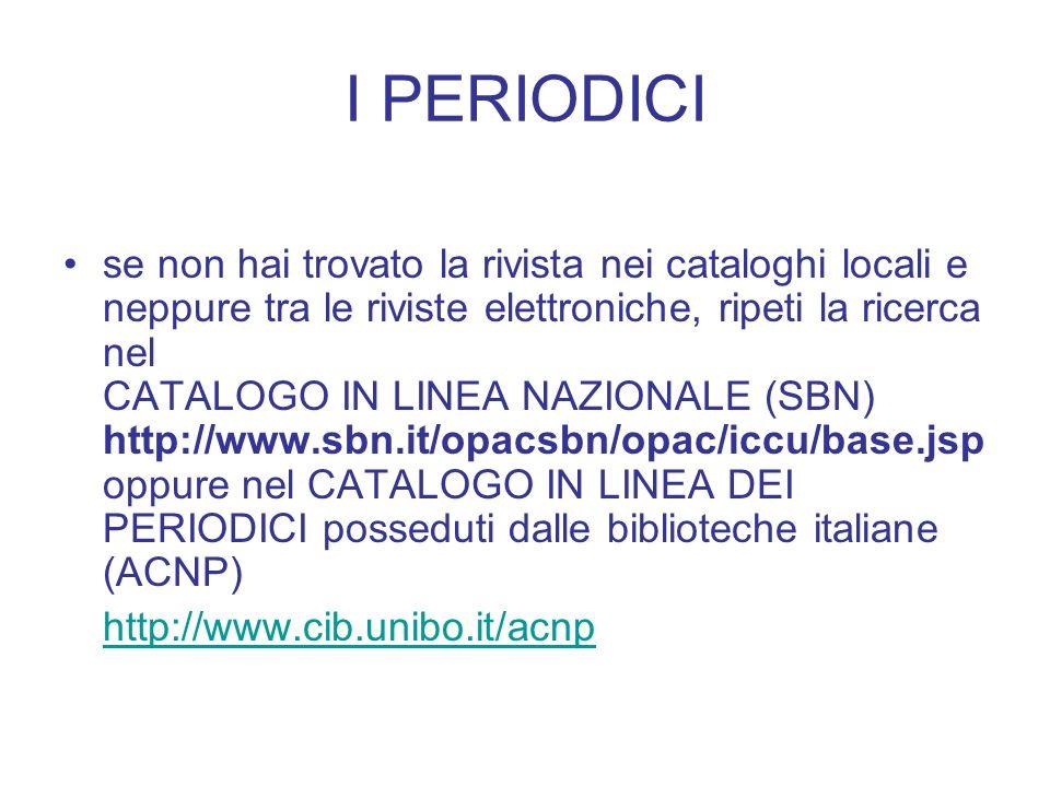 I PERIODICI se non hai trovato la rivista nei cataloghi locali e neppure tra le riviste elettroniche, ripeti la ricerca nel CATALOGO IN LINEA NAZIONALE (SBN) http://www.sbn.it/opacsbn/opac/iccu/base.jsp oppure nel CATALOGO IN LINEA DEI PERIODICI posseduti dalle biblioteche italiane (ACNP) http://www.cib.unibo.it/acnp