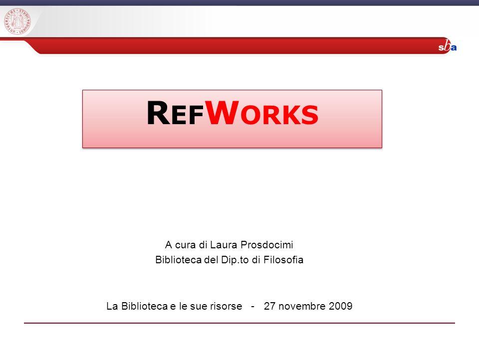 A cura di Laura Prosdocimi Biblioteca del Dip.to di Filosofia La Biblioteca e le sue risorse - 27 novembre 2009 R EF W ORKS