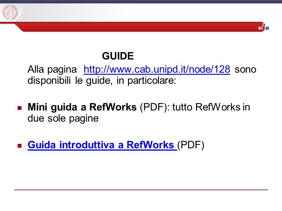 GUIDE Alla pagina http://www.cab.unipd.it/node/128 sono disponibili le guide, in particolare:http://www.cab.unipd.it/node/128 Mini guida a RefWorks (PDF): tutto RefWorks in due sole pagine Guida introduttiva a RefWorks (PDF) Guida introduttiva a RefWorks