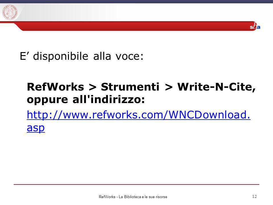 E disponibile alla voce: RefWorks > Strumenti > Write-N-Cite, oppure all'indirizzo: http://www.refworks.com/WNCDownload. asp RefWorks - La Biblioteca