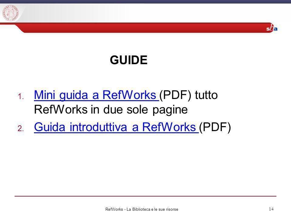 GUIDE 1. Mini guida a RefWorks (PDF) tutto RefWorks in due sole pagine Mini guida a RefWorks 2. Guida introduttiva a RefWorks (PDF) Guida introduttiva