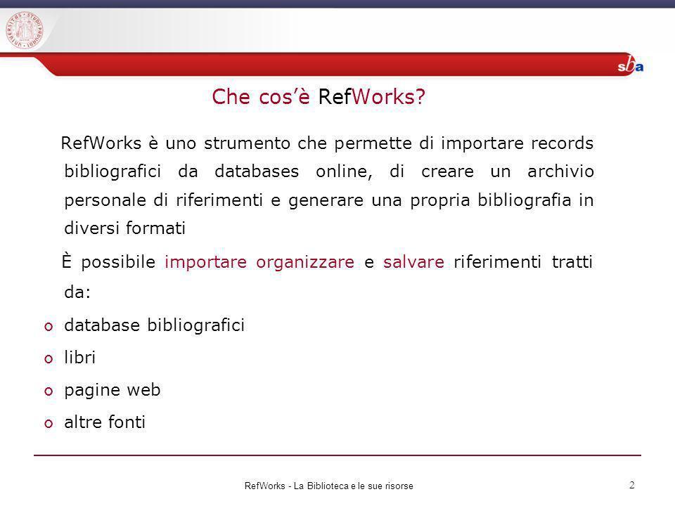 Che cosè RefWorks? RefWorks è uno strumento che permette di importare records bibliografici da databases online, di creare un archivio personale di ri