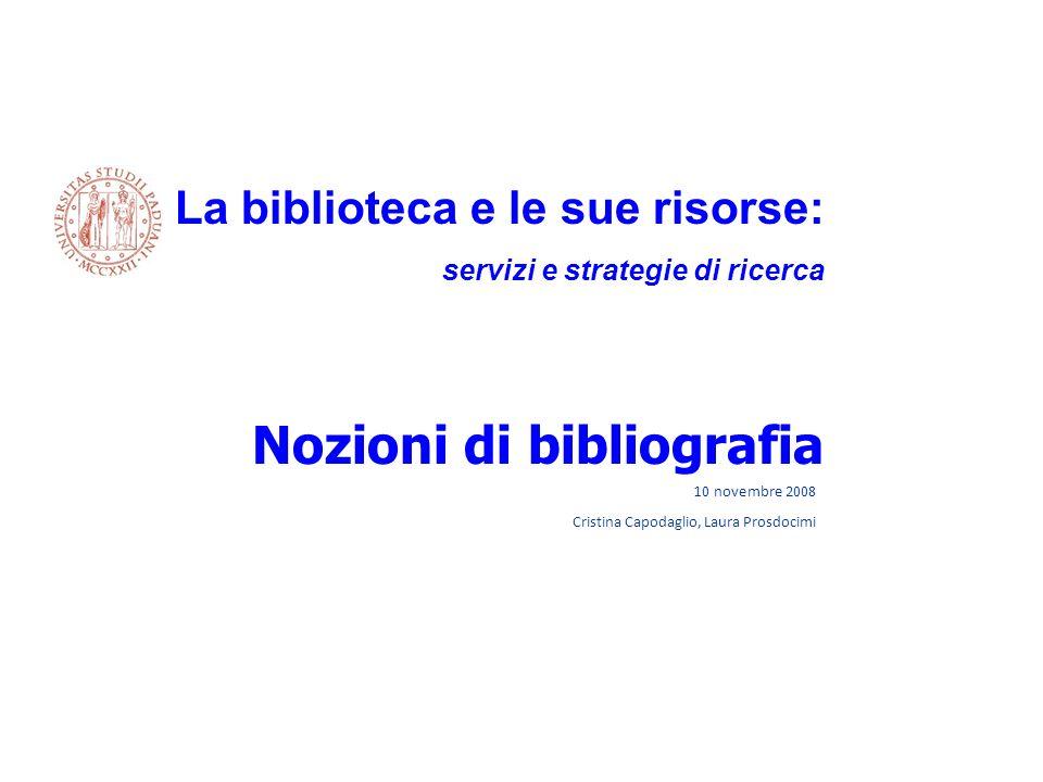 10 novembre 2008 Cristina Capodaglio, Laura Prosdocimi La biblioteca e le sue risorse: servizi e strategie di ricerca Nozioni di bibliografia