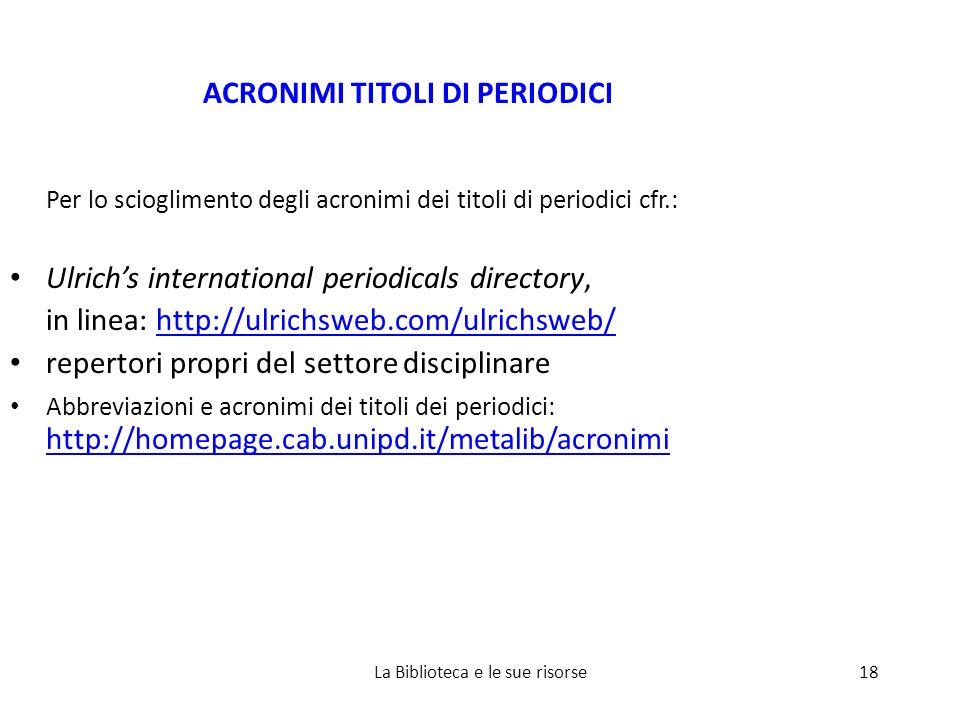 ACRONIMI TITOLI DI PERIODICI Per lo scioglimento degli acronimi dei titoli di periodici cfr.: Ulrichs international periodicals directory, in linea: http://ulrichsweb.com/ulrichsweb/http://ulrichsweb.com/ulrichsweb/ repertori propri del settore disciplinare Abbreviazioni e acronimi dei titoli dei periodici: http://homepage.cab.unipd.it/metalib/acronimi http://homepage.cab.unipd.it/metalib/acronimi 18La Biblioteca e le sue risorse