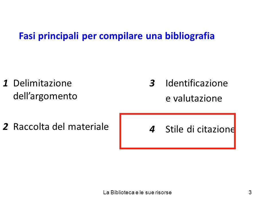 Fasi principali per compilare una bibliografia 1Delimitazione dellargomento 2Raccolta del materiale 3Identificazione e valutazione 4Stile di citazione 3La Biblioteca e le sue risorse