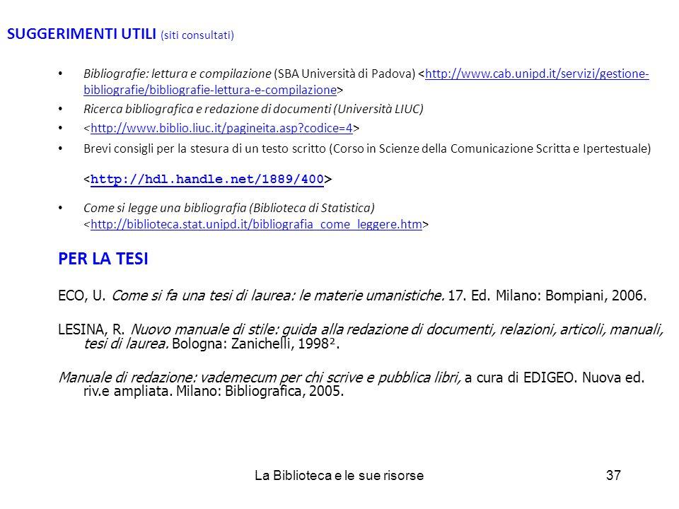 SUGGERIMENTI UTILI (siti consultati) Bibliografie: lettura e compilazione (SBA Università di Padova) http://www.cab.unipd.it/servizi/gestione- bibliografie/bibliografie-lettura-e-compilazione Ricerca bibliografica e redazione di documenti (Università LIUC) http://www.biblio.liuc.it/pagineita.asp codice=4 Brevi consigli per la stesura di un testo scritto (Corso in Scienze della Comunicazione Scritta e Ipertestuale) http://hdl.handle.net/1889/400 Come si legge una bibliografia (Biblioteca di Statistica) http://biblioteca.stat.unipd.it/bibliografia_come_leggere.htm PER LA TESI ECO, U.