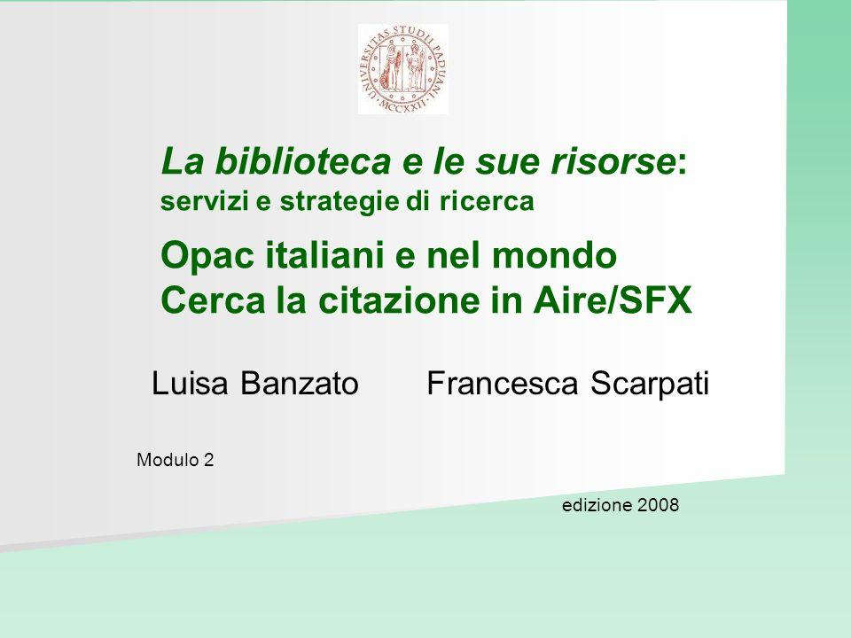 La biblioteca e le sue risorse: servizi e strategie di ricerca Opac italiani e nel mondo Cerca la citazione in Aire/SFX Luisa Banzato Francesca Scarpa