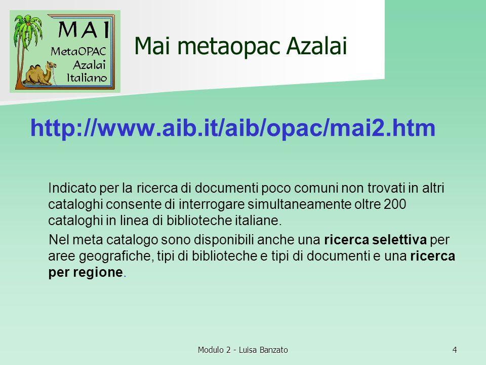 Modulo 2 - Luisa Banzato4 Mai metaopac Azalai http://www.aib.it/aib/opac/mai2.htm Indicato per la ricerca di documenti poco comuni non trovati in altr