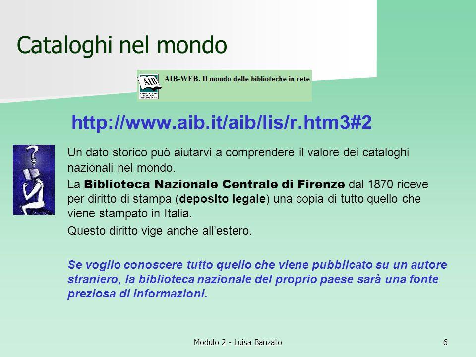 Modulo 2 - Luisa Banzato6 Cataloghi nel mondo http://www.aib.it/aib/lis/r.htm3#2 Un dato storico può aiutarvi a comprendere il valore dei cataloghi na