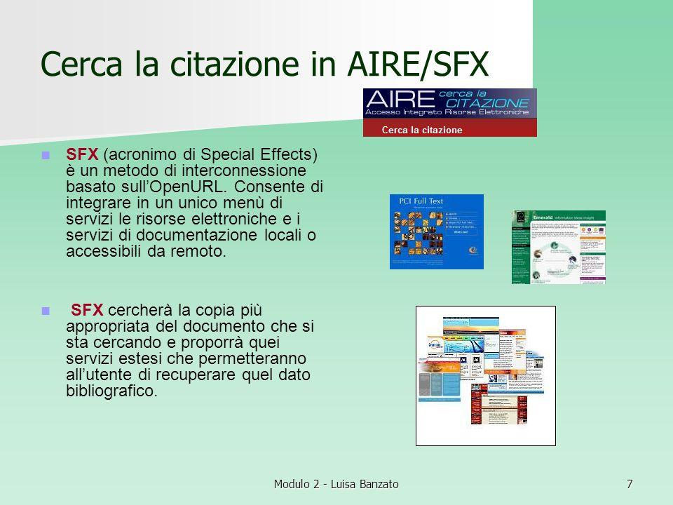 Modulo 2 - Luisa Banzato8 Ricerca un libro o un periodico con AIRE/SFX I servizi possono variare ma AIRE propone comunque molte opzioni: cerca nellOpac di Padova, in SBN, lautore in un altro catalogo, in internet, ecc.