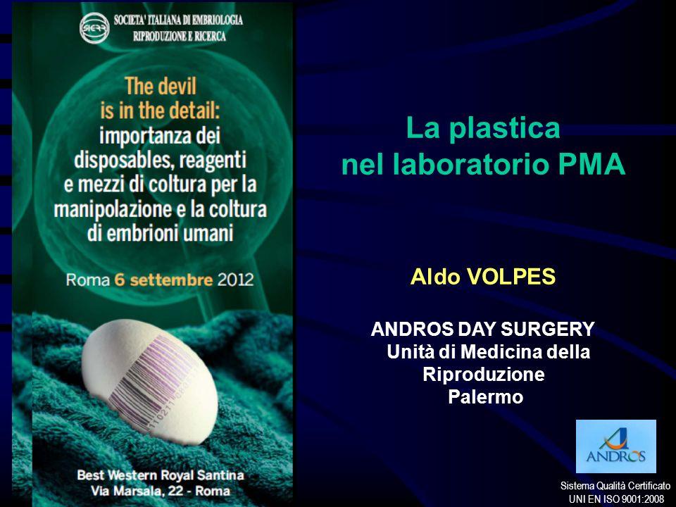 Sistema Qualità Certificato UNI EN ISO 9001:2008 La plastica nel laboratorio PMA Aldo VOLPES ANDROS DAY SURGERY Unità di Medicina della Riproduzione P