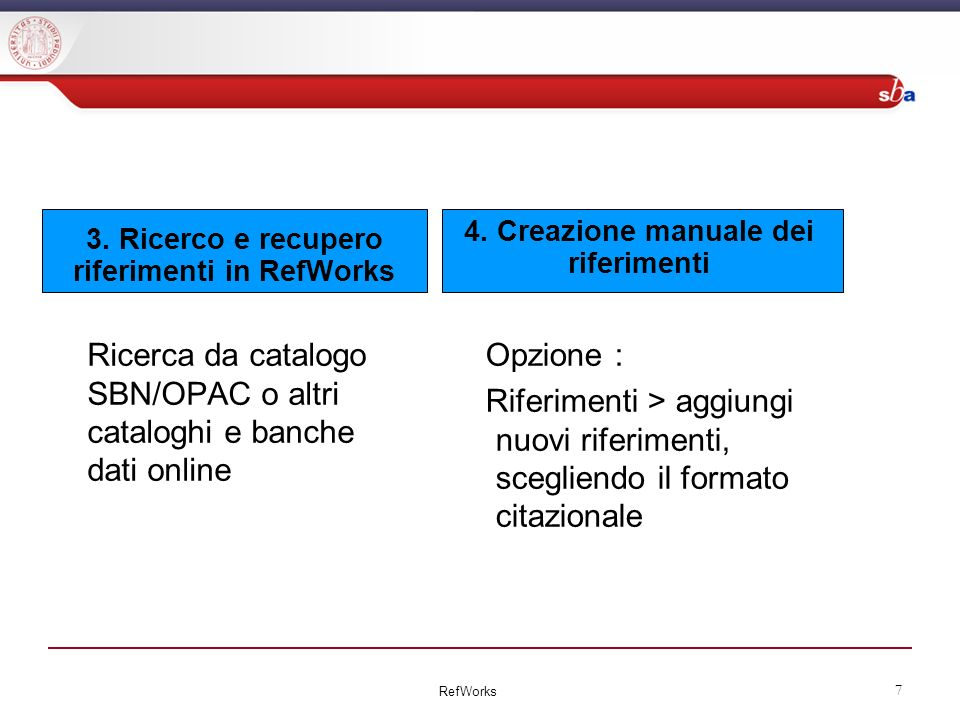 3. Ricerco e recupero riferimenti in RefWorks Ricerca da catalogo SBN/OPAC o altri cataloghi e banche dati online Opzione : Riferimenti > aggiungi nuo
